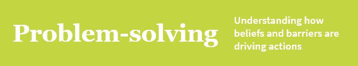 Problem solving—Understanding how beliefs and barriers are driving actions
